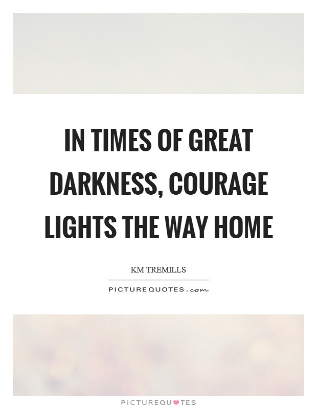 In times of great darkness, courage lights the way home Picture Quote #1