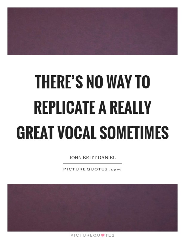 There's no way to replicate a really great vocal sometimes Picture Quote #1