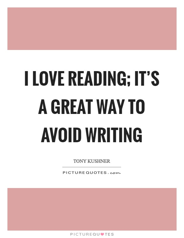 I love reading; it's a great way to avoid writing Picture Quote #1