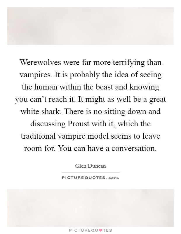 Werewolves were far more terrifying than vampires. It is probably the idea of seeing the human within the beast and knowing you can't reach it. It might as well be a great white shark. There is no sitting down and discussing Proust with it, which the traditional vampire model seems to leave room for. You can have a conversation Picture Quote #1