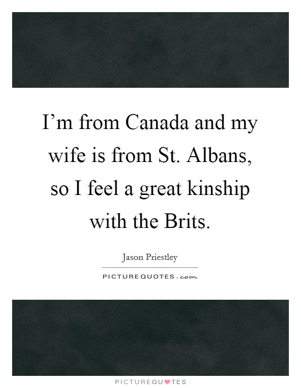 I'm from Canada and my wife is from St. Albans, so I feel a great kinship with the Brits Picture Quote #1