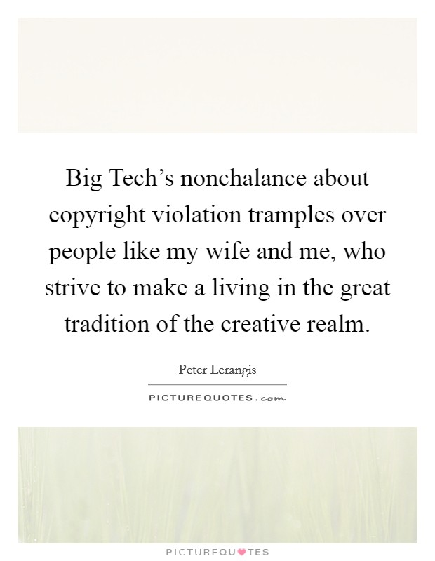Big Tech's nonchalance about copyright violation tramples over people like my wife and me, who strive to make a living in the great tradition of the creative realm Picture Quote #1