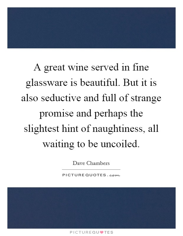A great wine served in fine glassware is beautiful. But it is also seductive and full of strange promise and perhaps the slightest hint of naughtiness, all waiting to be uncoiled Picture Quote #1