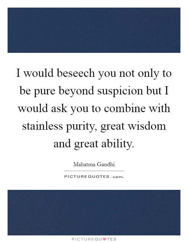 I would beseech you not only to be pure beyond suspicion but I would ask you to combine with stainless purity, great wisdom and great ability Picture Quote #1
