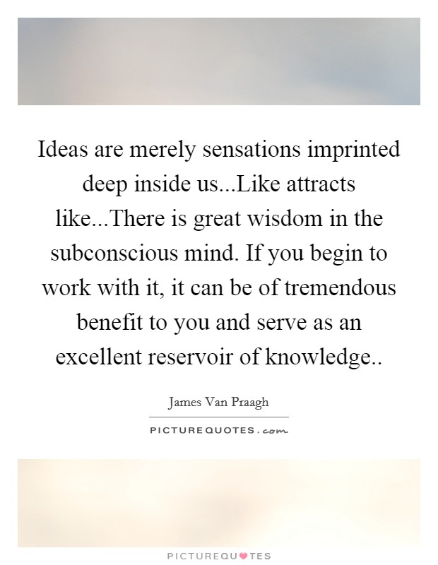 Ideas are merely sensations imprinted deep inside us...Like attracts like...There is great wisdom in the subconscious mind. If you begin to work with it, it can be of tremendous benefit to you and serve as an excellent reservoir of knowledge.. Picture Quote #1