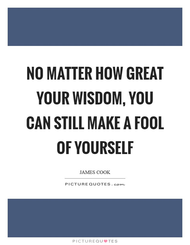 No matter how great your wisdom, you can still make a fool of yourself Picture Quote #1