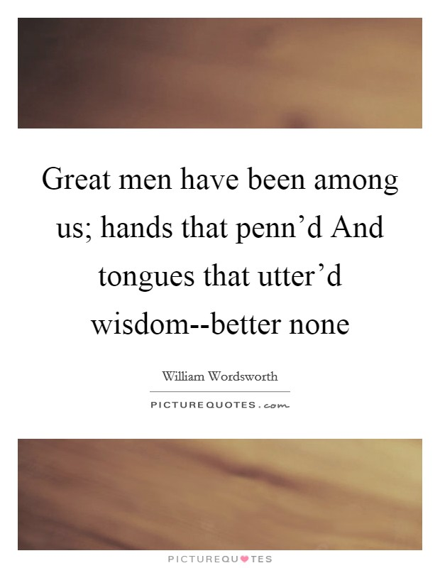 Great men have been among us; hands that penn'd And tongues that utter'd wisdom--better none Picture Quote #1
