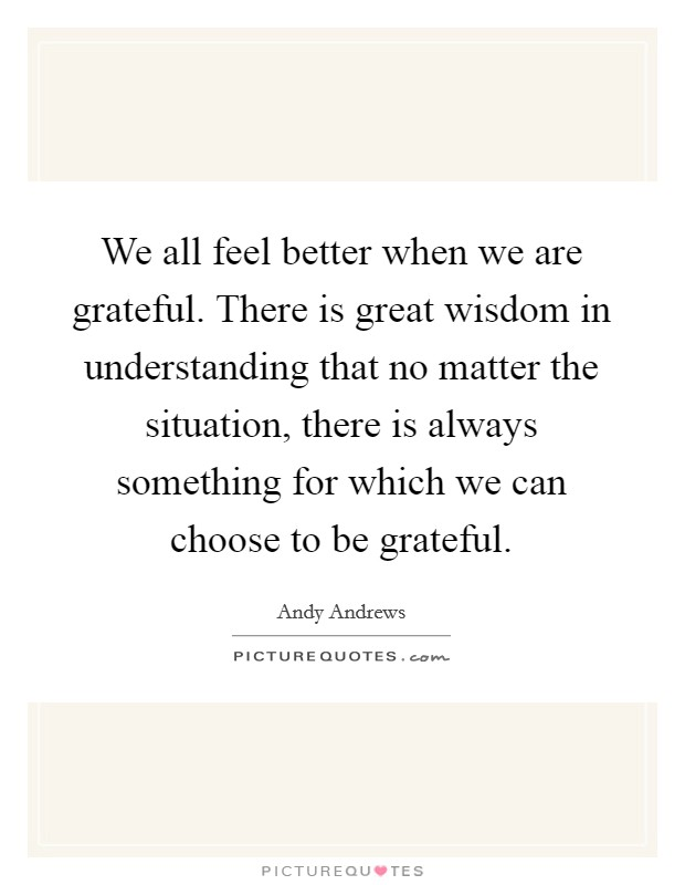 We all feel better when we are grateful. There is great wisdom in understanding that no matter the situation, there is always something for which we can choose to be grateful Picture Quote #1