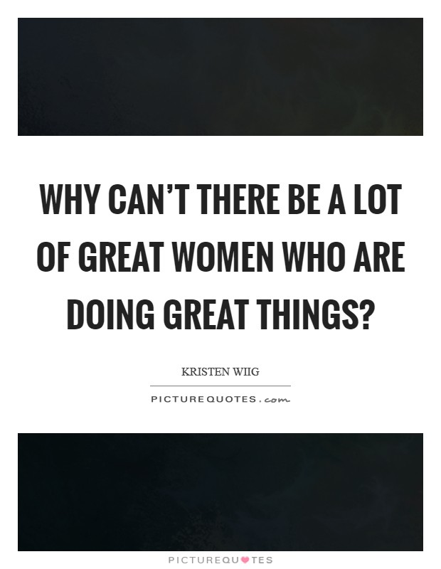 Why can't there be a lot of great women who are doing great things? Picture Quote #1