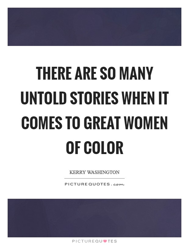 There are so many untold stories when it comes to great women of color Picture Quote #1