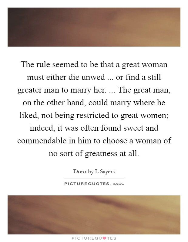 The rule seemed to be that a great woman must either die unwed ... or find a still greater man to marry her. ... The great man, on the other hand, could marry where he liked, not being restricted to great women; indeed, it was often found sweet and commendable in him to choose a woman of no sort of greatness at all Picture Quote #1