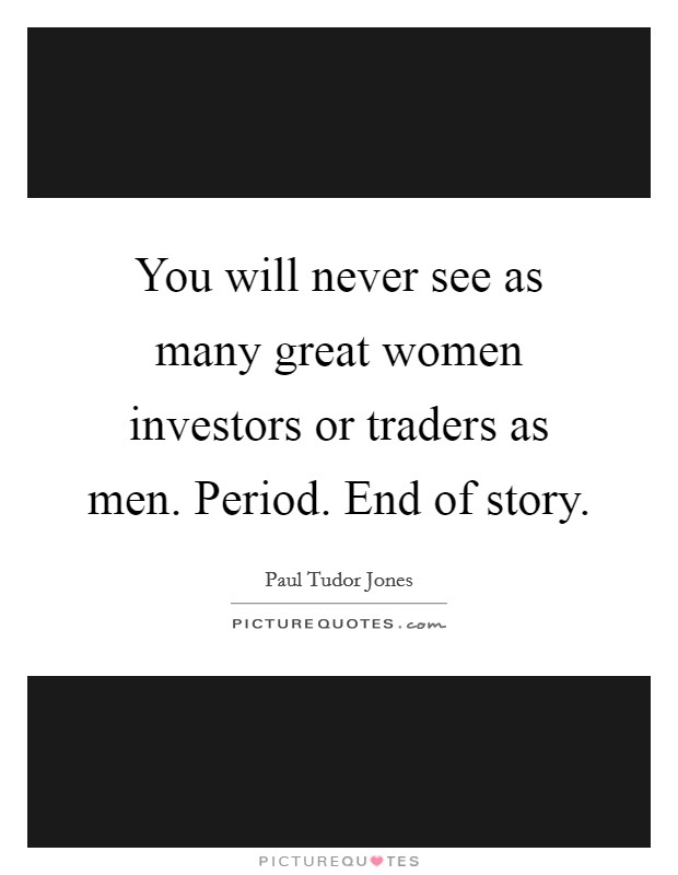 You will never see as many great women investors or traders as men. Period. End of story Picture Quote #1