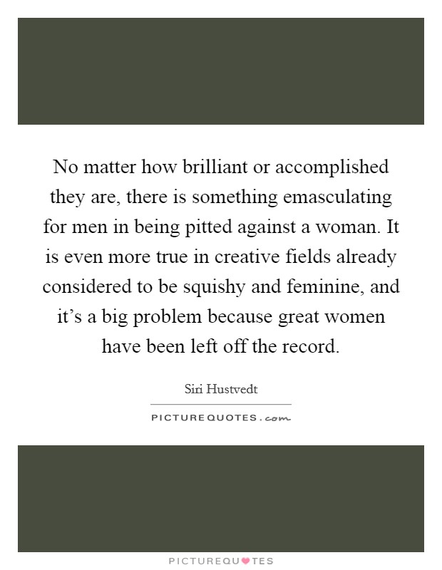 No matter how brilliant or accomplished they are, there is something emasculating for men in being pitted against a woman. It is even more true in creative fields already considered to be squishy and feminine, and it's a big problem because great women have been left off the record Picture Quote #1