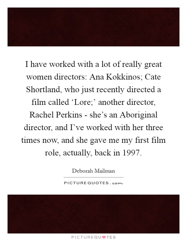 I have worked with a lot of really great women directors: Ana Kokkinos; Cate Shortland, who just recently directed a film called 'Lore;' another director, Rachel Perkins - she's an Aboriginal director, and I've worked with her three times now, and she gave me my first film role, actually, back in 1997 Picture Quote #1
