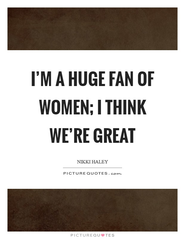 I'm a huge fan of women; I think we're great Picture Quote #1