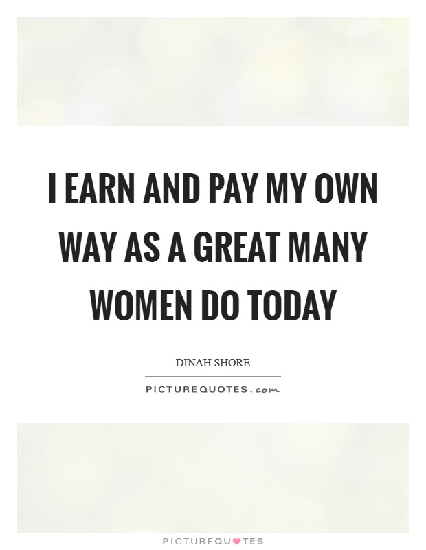 I earn and pay my own way as a great many women do today Picture Quote #1