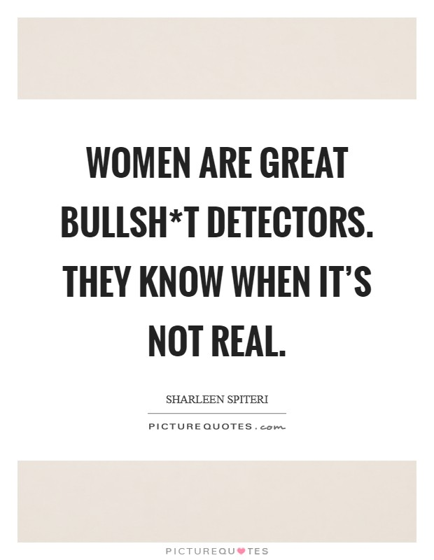 Women are great bullsh*t detectors. They know when it's not real Picture Quote #1