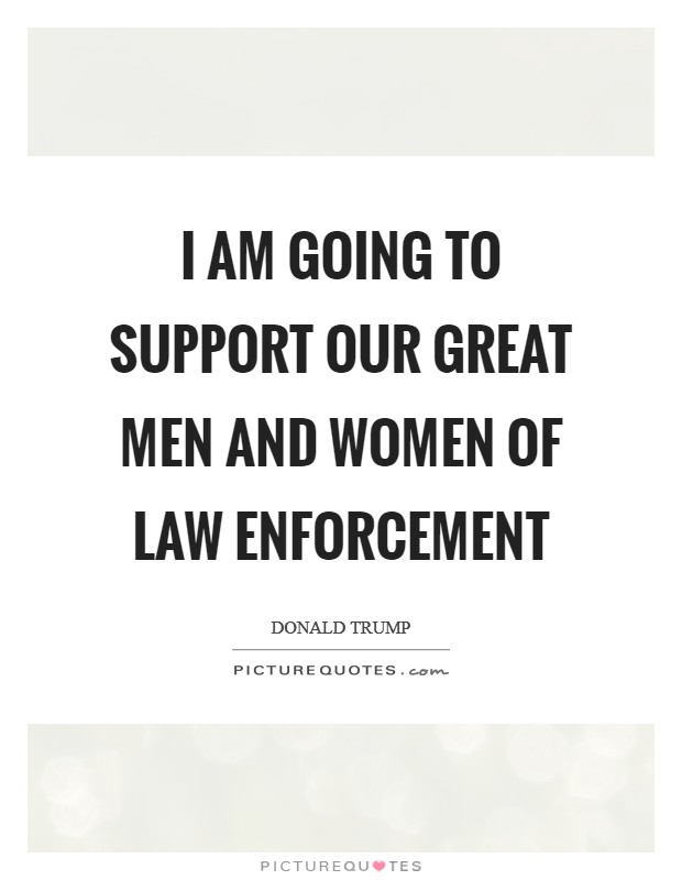 I am going to support our great men and women of law enforcement Picture Quote #1