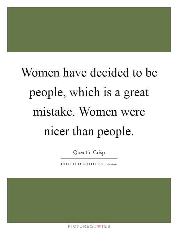 Women have decided to be people, which is a great mistake. Women were nicer than people Picture Quote #1