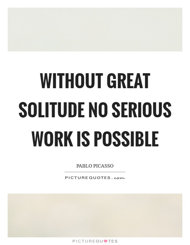 Without great solitude no serious work is possible Picture Quote #1