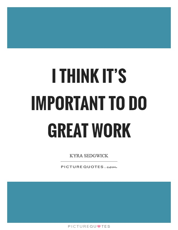 I think it's important to do great work Picture Quote #1