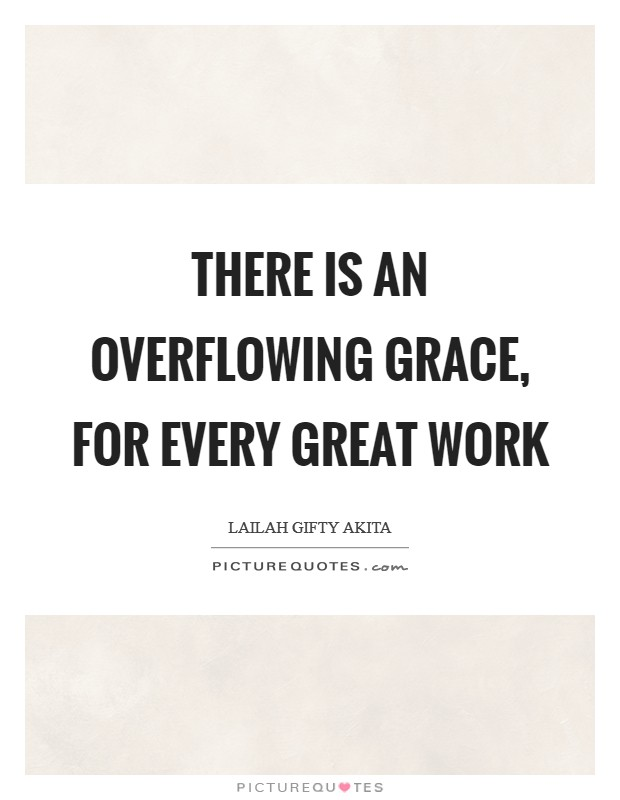 There is an overflowing grace, for every great work Picture Quote #1