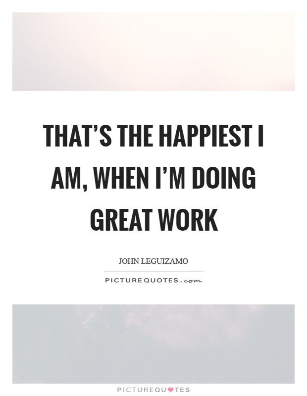 That's the happiest I am, when I'm doing great work Picture Quote #1