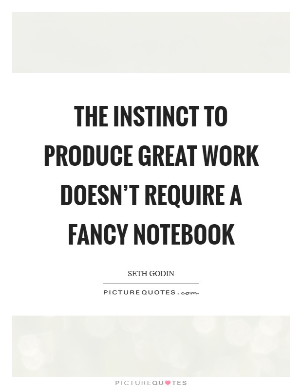 The instinct to produce great work doesn't require a fancy notebook Picture Quote #1