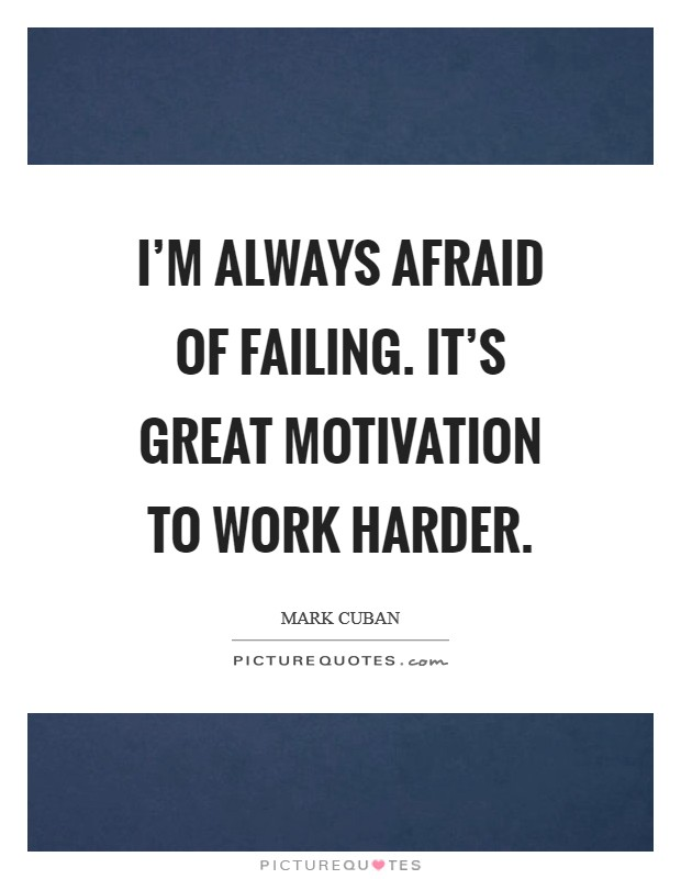 I'm always afraid of failing. It's great motivation to work harder Picture Quote #1