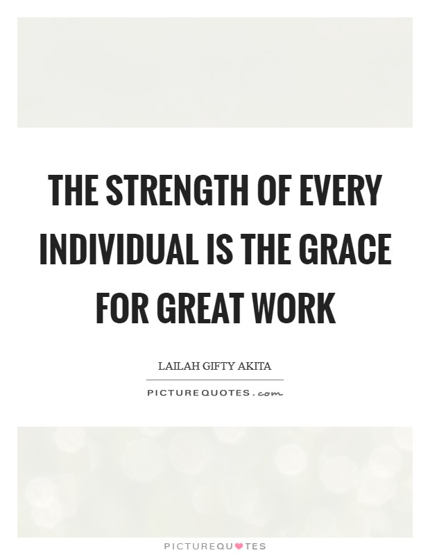The strength of every individual is the grace for great work Picture Quote #1