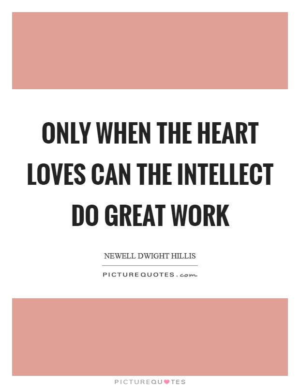 Only when the heart loves can the intellect do great work Picture Quote #1