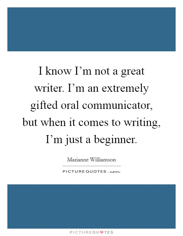 I know I'm not a great writer. I'm an extremely gifted oral communicator, but when it comes to writing, I'm just a beginner Picture Quote #1