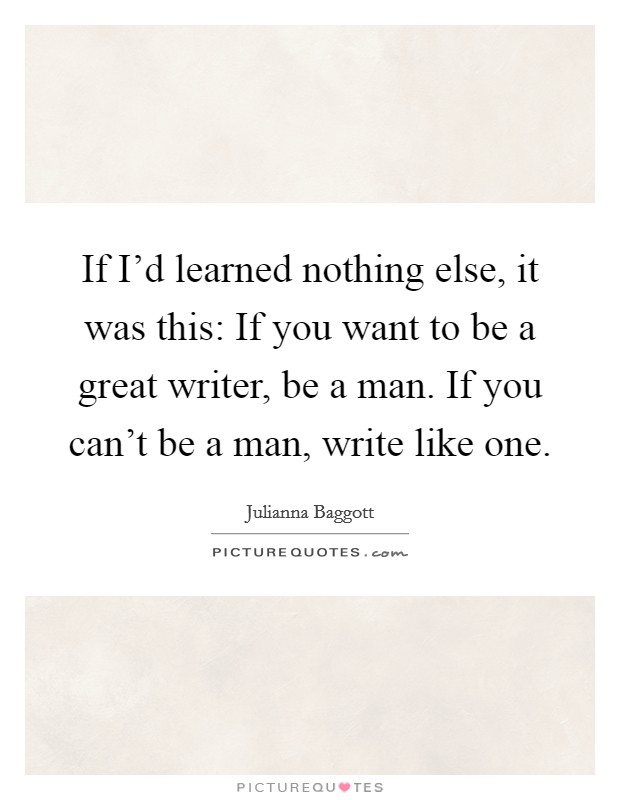 If I'd learned nothing else, it was this: If you want to be a great writer, be a man. If you can't be a man, write like one Picture Quote #1