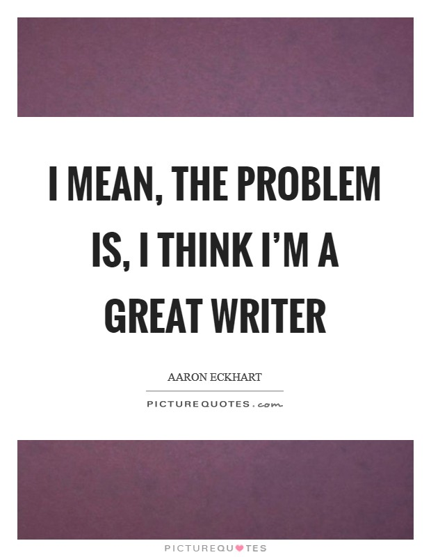I mean, the problem is, I think I'm a great writer Picture Quote #1