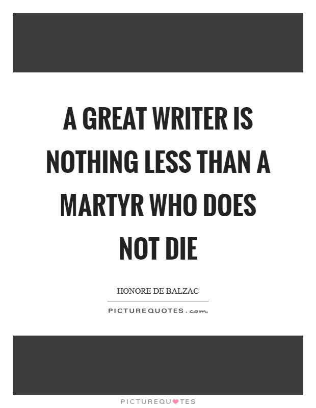 A great writer is nothing less than a martyr who does not die Picture Quote #1