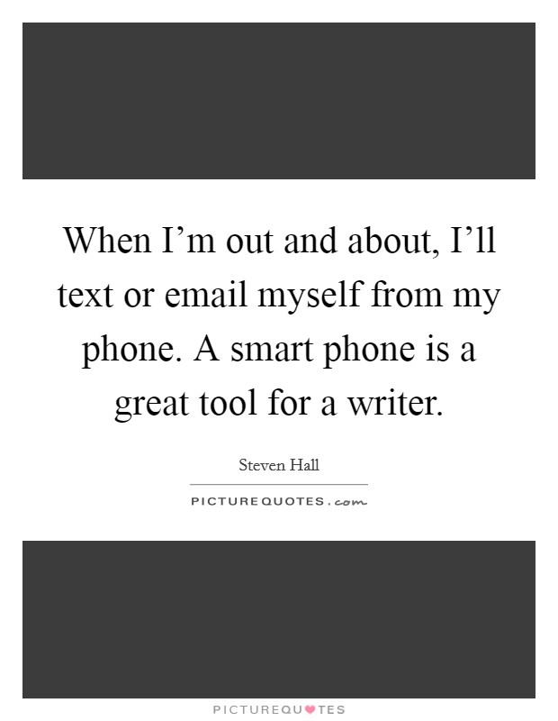 When I'm out and about, I'll text or email myself from my phone. A smart phone is a great tool for a writer Picture Quote #1