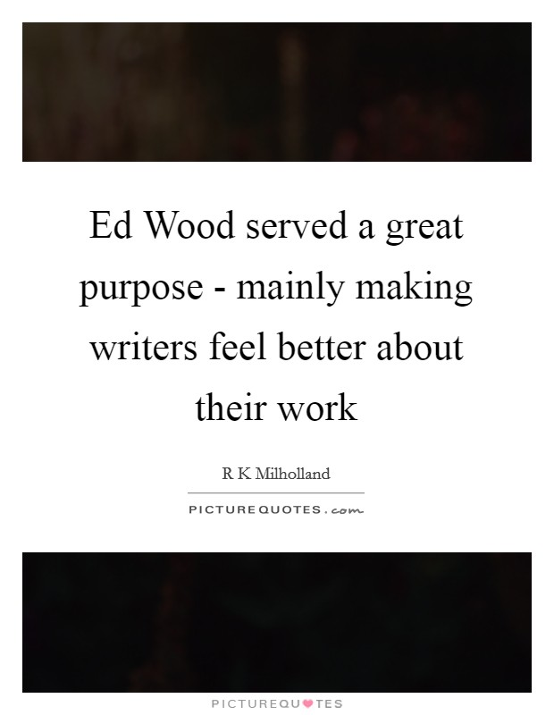 Ed Wood served a great purpose - mainly making writers feel better about their work Picture Quote #1