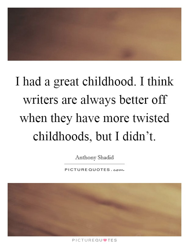 I had a great childhood. I think writers are always better off when they have more twisted childhoods, but I didn't Picture Quote #1