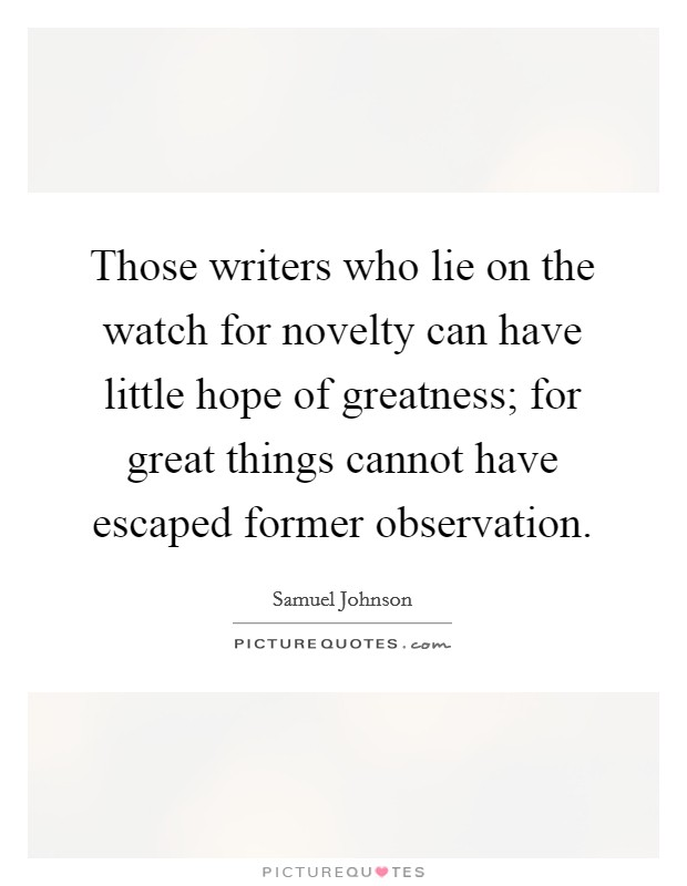 Those writers who lie on the watch for novelty can have little hope of greatness; for great things cannot have escaped former observation Picture Quote #1