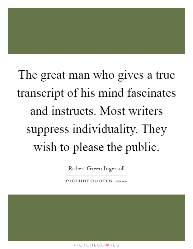 The great man who gives a true transcript of his mind fascinates and instructs. Most writers suppress individuality. They wish to please the public Picture Quote #1