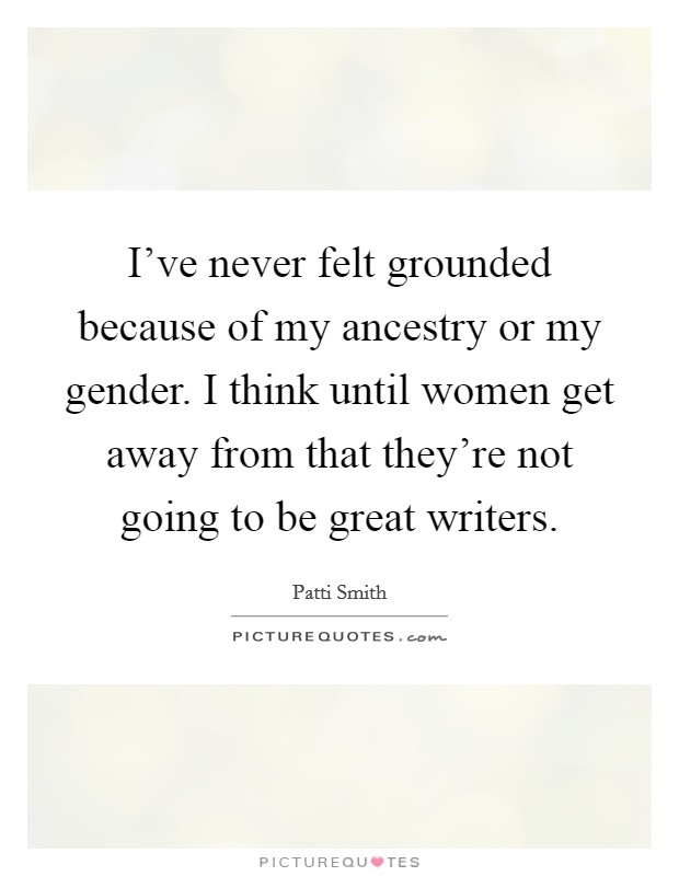 I've never felt grounded because of my ancestry or my gender. I think until women get away from that they're not going to be great writers Picture Quote #1