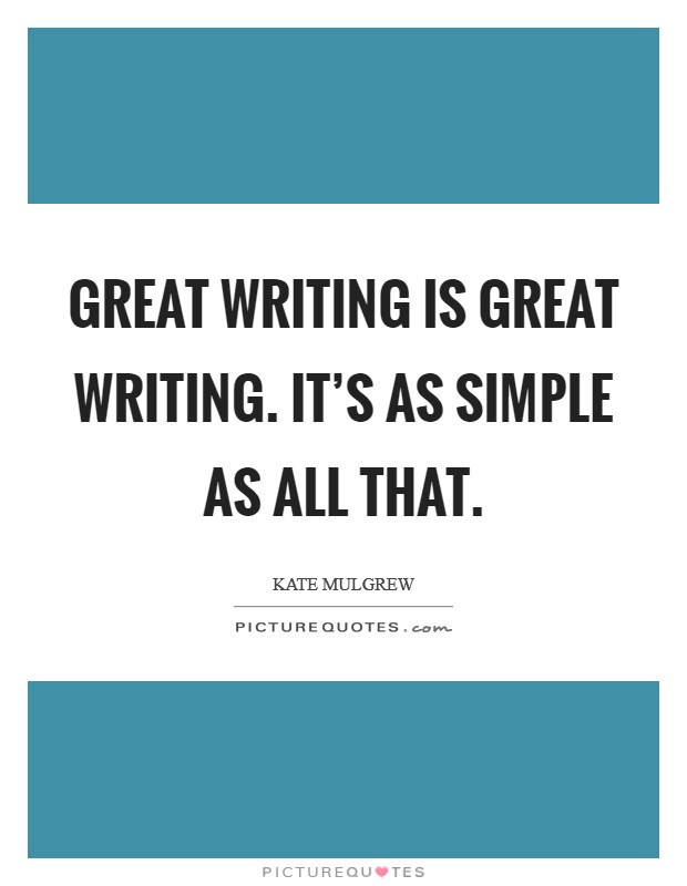 Great writing is great writing. It's as simple as all that Picture Quote #1