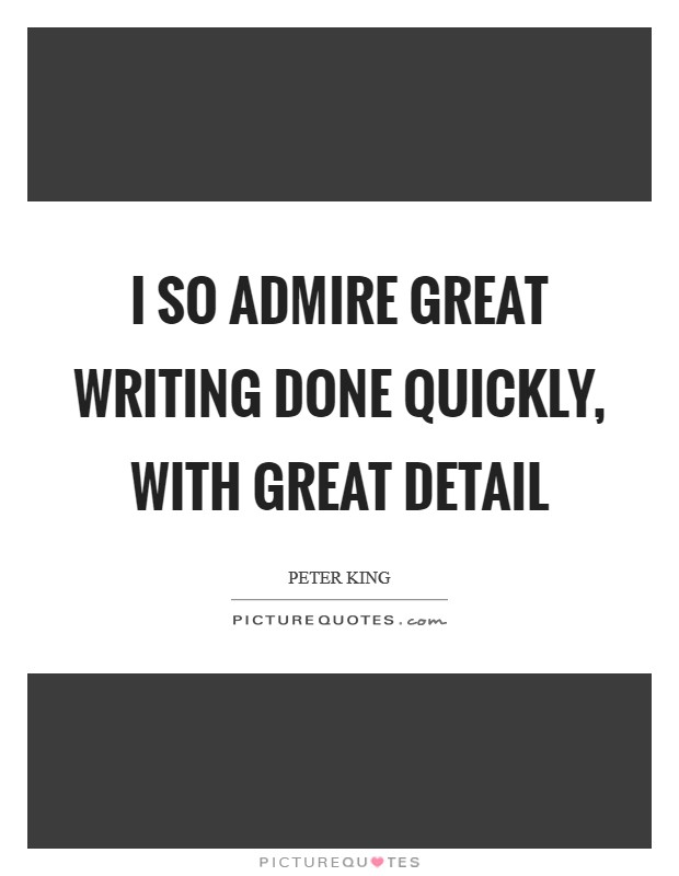 I so admire great writing done quickly, with great detail Picture Quote #1