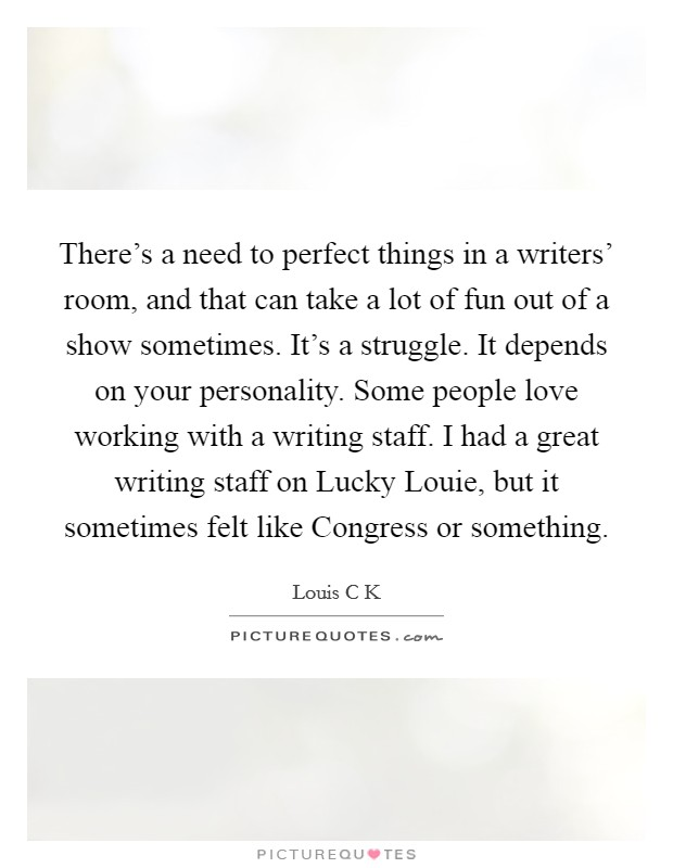 There's a need to perfect things in a writers' room, and that can take a lot of fun out of a show sometimes. It's a struggle. It depends on your personality. Some people love working with a writing staff. I had a great writing staff on Lucky Louie, but it sometimes felt like Congress or something Picture Quote #1