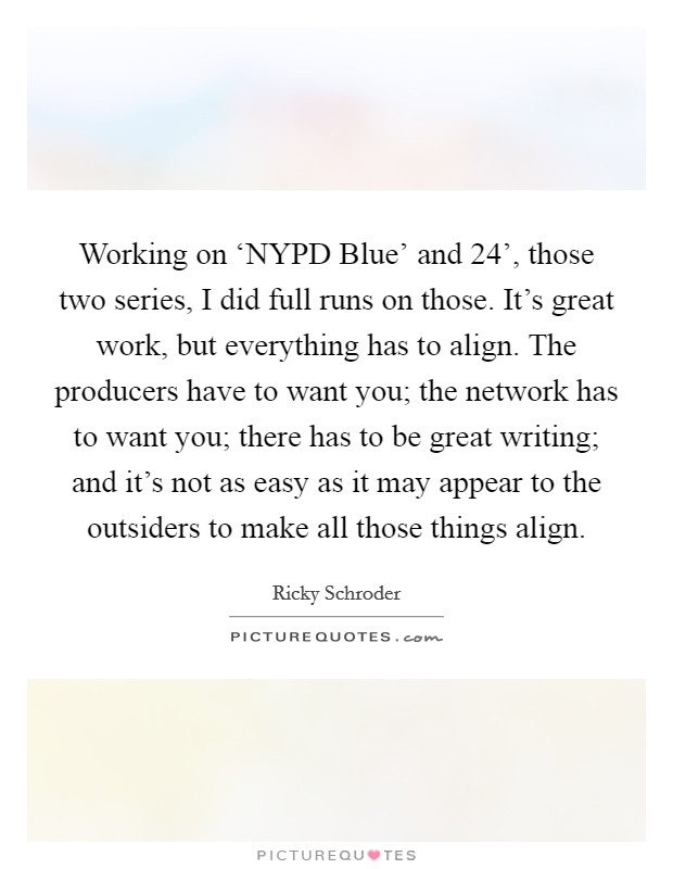 Working on 'NYPD Blue' and  24', those two series, I did full runs on those. It's great work, but everything has to align. The producers have to want you; the network has to want you; there has to be great writing; and it's not as easy as it may appear to the outsiders to make all those things align Picture Quote #1