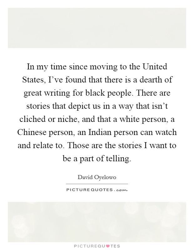 In my time since moving to the United States, I've found that there is a dearth of great writing for black people. There are stories that depict us in a way that isn't cliched or niche, and that a white person, a Chinese person, an Indian person can watch and relate to. Those are the stories I want to be a part of telling Picture Quote #1