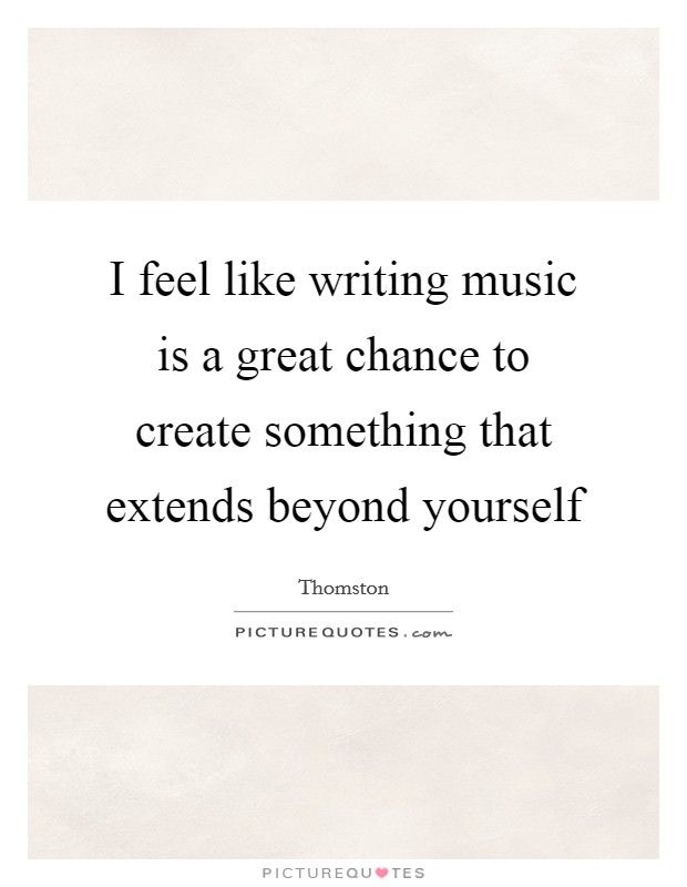 I feel like writing music is a great chance to create something that extends beyond yourself Picture Quote #1