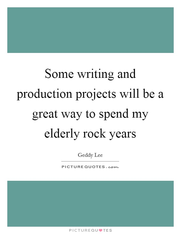 Some writing and production projects will be a great way to spend my elderly rock years Picture Quote #1