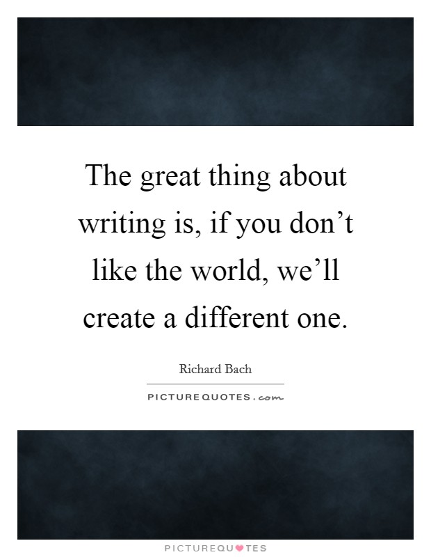 The great thing about writing is, if you don't like the world, we'll create a different one Picture Quote #1