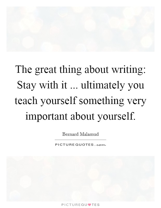 The great thing about writing: Stay with it ... ultimately you teach yourself something very important about yourself Picture Quote #1